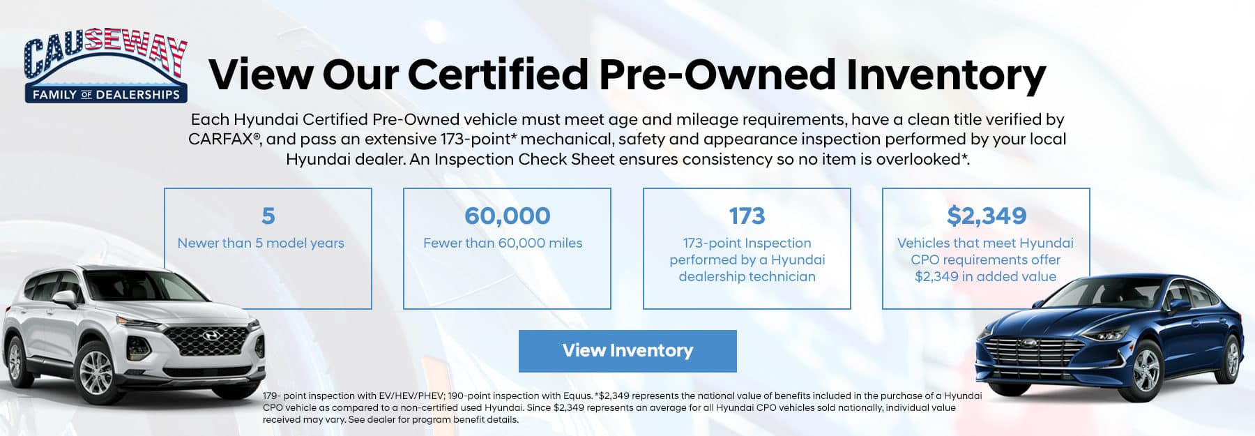Each Hyundai Certified Pre-Owned vehicle must meet age and mileage requirements, have a clean title verified by CARFAX®, and pass an extensive 173-point* mechanical, safety and appearance inspection performed by your local Hyundai dealer. An Inspection Check Sheet ensures consistency so no item is overlooked*. Bullets: 5 - Newer than 5 model years 60,000 - Fewer than 60,000 miles 173 - 173-point Inspection performed by a Hyundai dealership technician $2,349 - Vehicles that meet Hyundai CPO requirements offer $2,349 in added value
