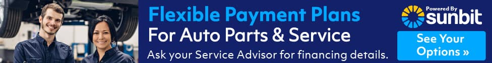 FLEXIBLE PAYMENT PLANS FOR AUTO PARTS & SERVICE ASK YOUR SERVICE ADVISOR FOR FINANCING DETAILS SUNBIT SEE YOUR OPTIONS