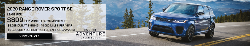 2020 RANGE ROVER SPORT SE. $809 PER MONTH. 36 MONTH LEASE TERM. $5,995 CASH DUE AT SIGNING. $0 SECURITY DEPOSIT. 10,000 MILES PER YEAR. OFFER ENDS 3/2/2020. OWN THE ADVENTURE SALES EVENT. Click to view Inventory.