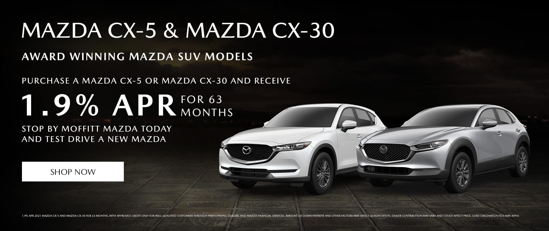 CX-5 & CX-30 Award winning Mazda SUV models. Purchase a Mazda CX-5 or Mazda CX-30 and receive 1.9% APR for 63 months. Stop by Moffitt Mazda today and test drive a new Mazda.