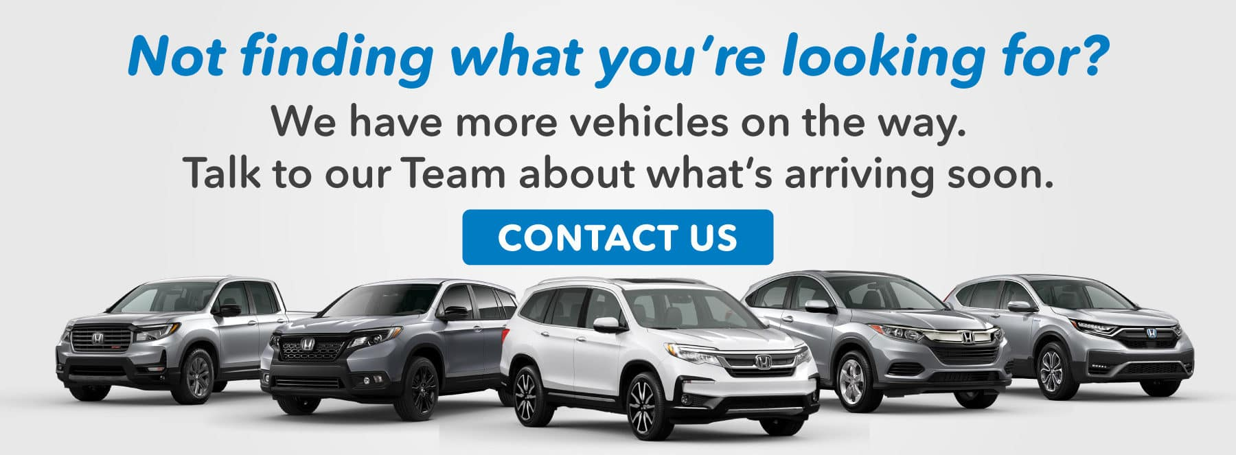 Not Finding What You're Looking For? Talk to our team and see what's arriving soon