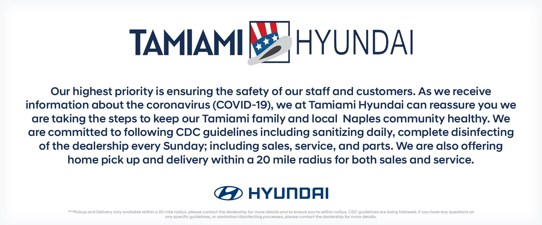Our highest priority is ensuring the safety of our staff and customers. As we receive information about the Coronavirus (Covid-19), we at Tamiami Hyundai can assure you we are taking the steps to keep our Tamiami family and local Naples community healthy. We are committed to following CDC guidelines, including sanitizing daily and complete disinfecting of the dealership every Sunday. We are also offering home pick up and delivery within a 20 mile radius for both sales and service. ***Pickup and Delivery only available within a 20 mile radius, please contact the dealership for more details and to ensure you're within radius. CDC guidelines are being followed, if you have any questions on any specific guidelines, or sanitation/disinfecting processes, please contact the dealership for more details.
